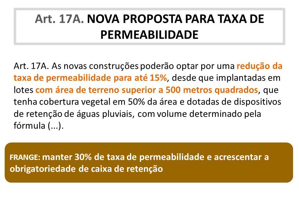 Art. 17A. NOVA PROPOSTA PARA TAXA DE PERMEABILIDADE Art. 17A. As novas construções poderão optar por uma redução da taxa de permeabilidade para até 15