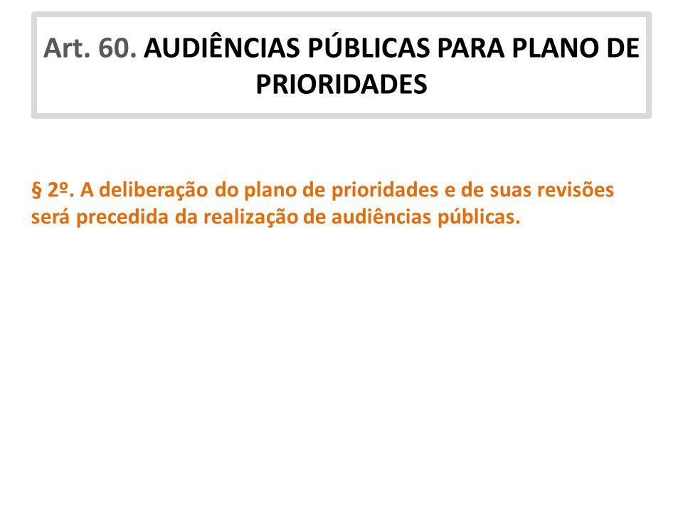 Art. 60. AUDIÊNCIAS PÚBLICAS PARA PLANO DE PRIORIDADES § 2º. A deliberação do plano de prioridades e de suas revisões será precedida da realização de