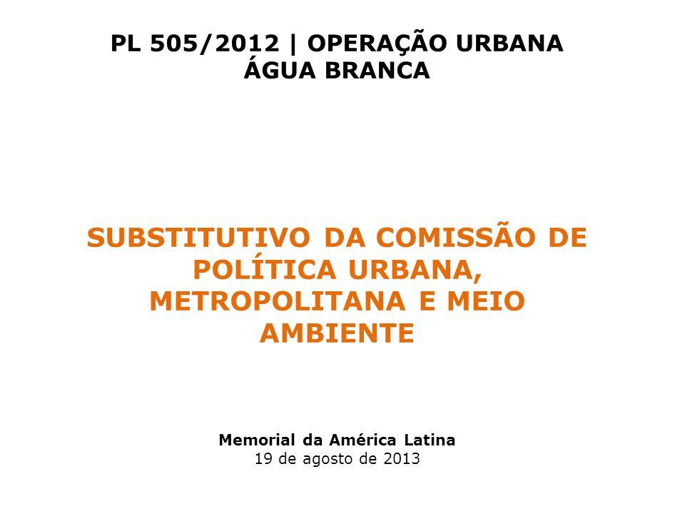 PL 505/2012 | OPERAÇÃO URBANA ÁGUA BRANCA SUBSTITUTIVO DA COMISSÃO DE POLÍTICA URBANA, METROPOLITANA E MEIO AMBIENTE Memorial da América Latina 19 de