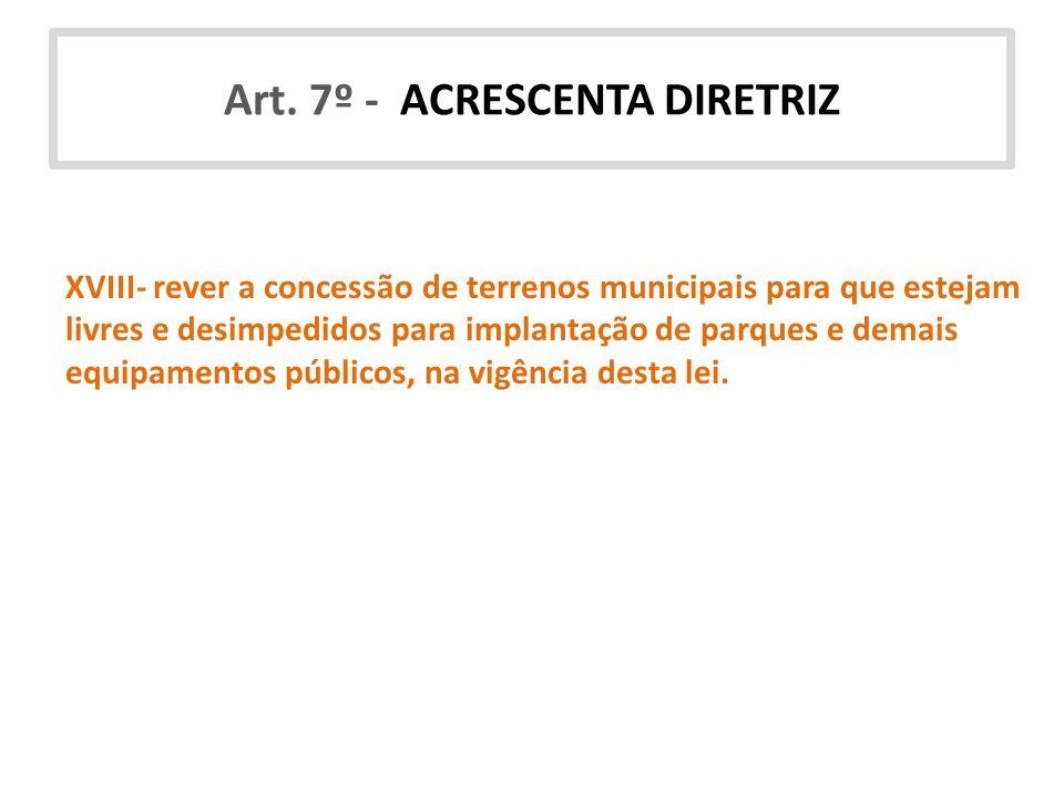 Art. 7º - ACRESCENTA DIRETRIZ XVIII- rever a concessão de terrenos municipais para que estejam livres e desimpedidos para implantação de parques e dem
