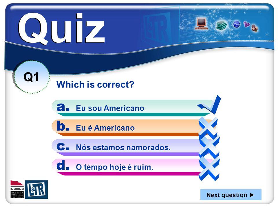 Quiz Which is correct? Q1 a. Eu sou Americano b. Eu é Americano c. Nós estamos namorados. d. O tempo hoje é ruim. Next question ►