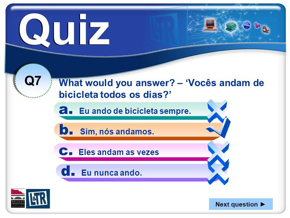 Quiz What would you answer? – 'Vocês andam de bicicleta todos os dias?' Q7 b. Sim, nós andamos. a. Eu ando de bicicleta sempre. d. Eu nunca ando. c. E