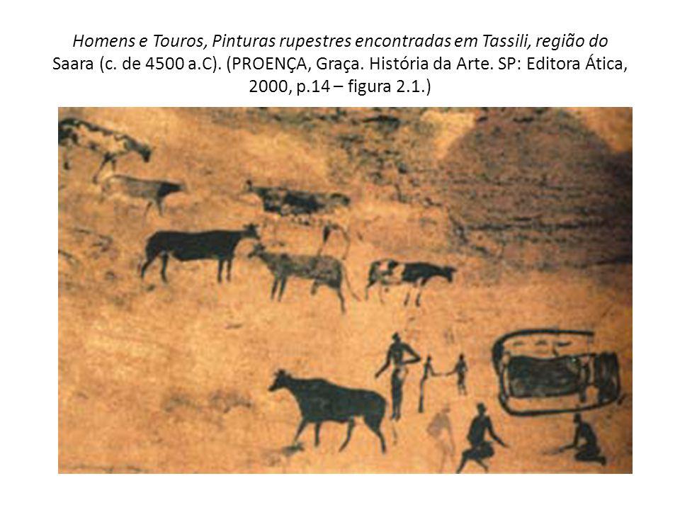 Homens e Touros, Pinturas rupestres encontradas em Tassili, região do Saara (c. de 4500 a.C). (PROENÇA, Graça. História da Arte. SP: Editora Ática, 20