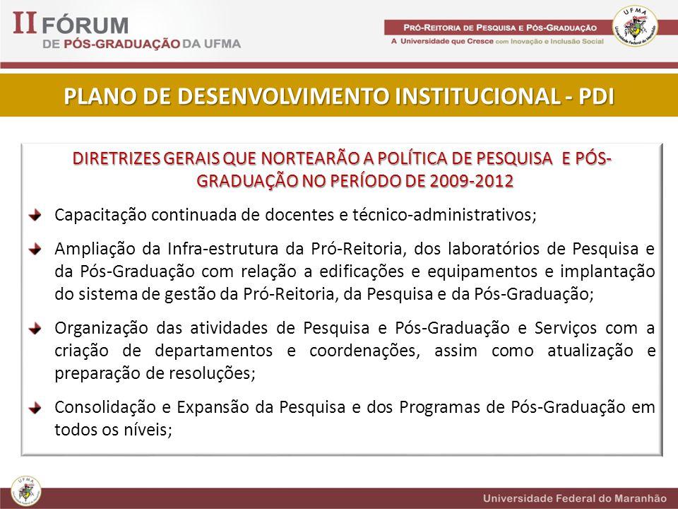 DIRETRIZES GERAIS QUE NORTEARÃO A POLÍTICA DE PESQUISA E PÓS- GRADUAÇÃO NO PERÍODO DE 2009-2012 Capacitação continuada de docentes e técnico-administrativos; Ampliação da Infra-estrutura da Pró-Reitoria, dos laboratórios de Pesquisa e da Pós-Graduação com relação a edificações e equipamentos e implantação do sistema de gestão da Pró-Reitoria, da Pesquisa e da Pós-Graduação; Organização das atividades de Pesquisa e Pós-Graduação e Serviços com a criação de departamentos e coordenações, assim como atualização e preparação de resoluções; Consolidação e Expansão da Pesquisa e dos Programas de Pós-Graduação em todos os níveis; PLANO DE DESENVOLVIMENTO INSTITUCIONAL - PDI