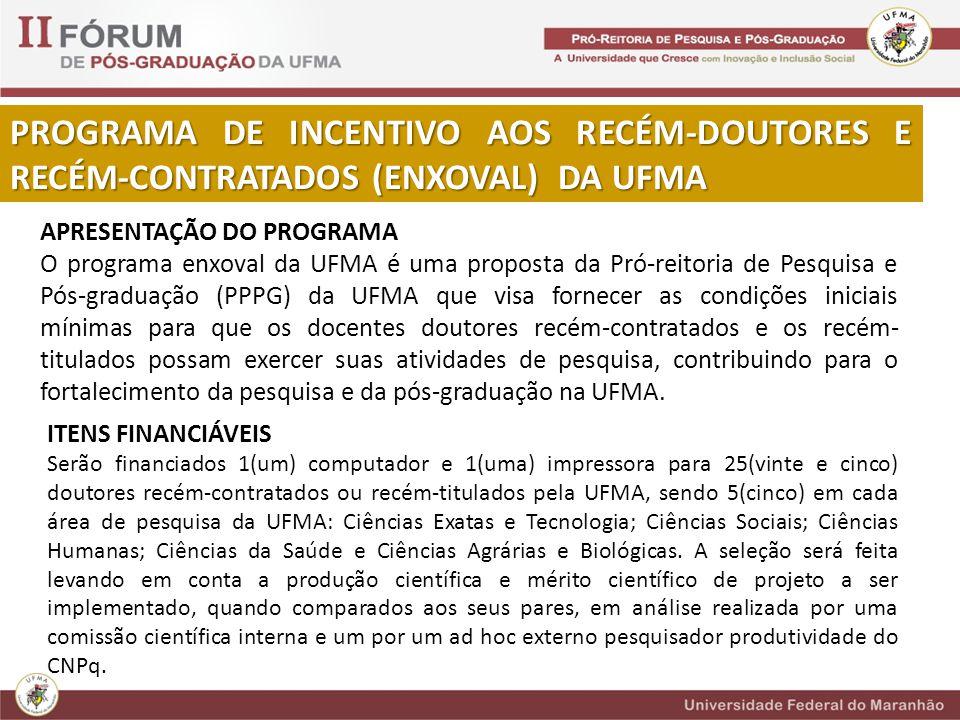 PROGRAMA DE INCENTIVO AOS RECÉM-DOUTORES E RECÉM-CONTRATADOS (ENXOVAL) DA UFMA APRESENTAÇÃO DO PROGRAMA O programa enxoval da UFMA é uma proposta da Pró-reitoria de Pesquisa e Pós-graduação (PPPG) da UFMA que visa fornecer as condições iniciais mínimas para que os docentes doutores recém-contratados e os recém- titulados possam exercer suas atividades de pesquisa, contribuindo para o fortalecimento da pesquisa e da pós-graduação na UFMA.