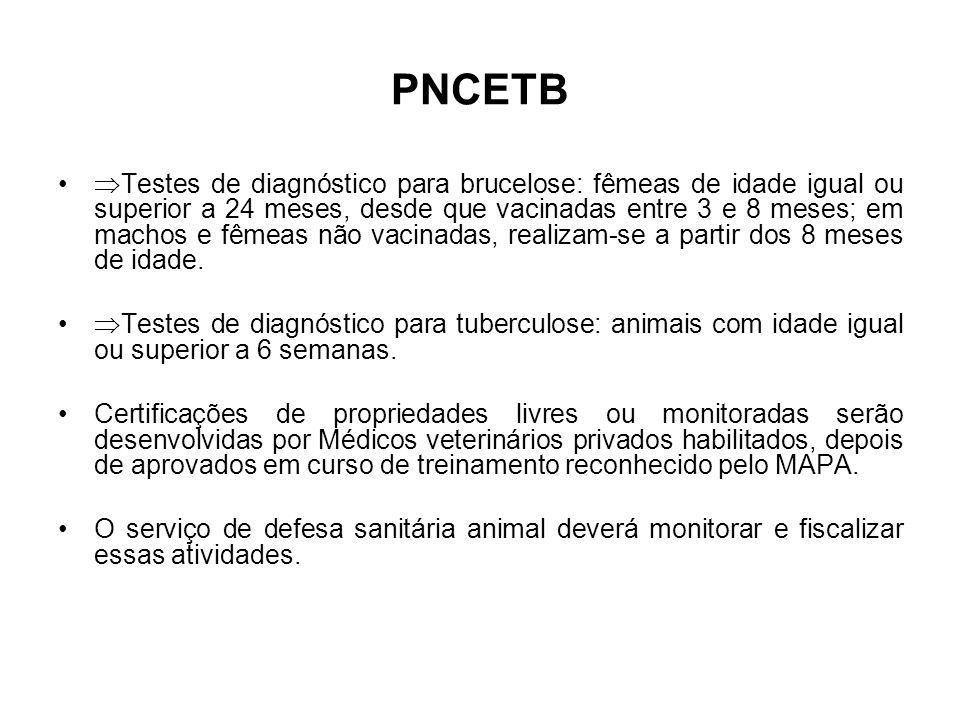PNCETB •  Testes de diagnóstico para brucelose: fêmeas de idade igual ou superior a 24 meses, desde que vacinadas entre 3 e 8 meses; em machos e fêmeas não vacinadas, realizam-se a partir dos 8 meses de idade.