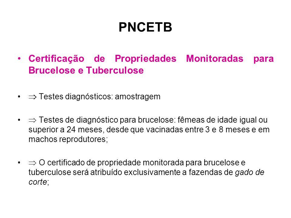 PNCETB •Certificação de Propriedades Monitoradas para Brucelose e Tuberculose •  Testes diagnósticos: amostragem •  Testes de diagnóstico para brucelose: fêmeas de idade igual ou superior a 24 meses, desde que vacinadas entre 3 e 8 meses e em machos reprodutores; •  O certificado de propriedade monitorada para brucelose e tuberculose será atribuído exclusivamente a fazendas de gado de corte;
