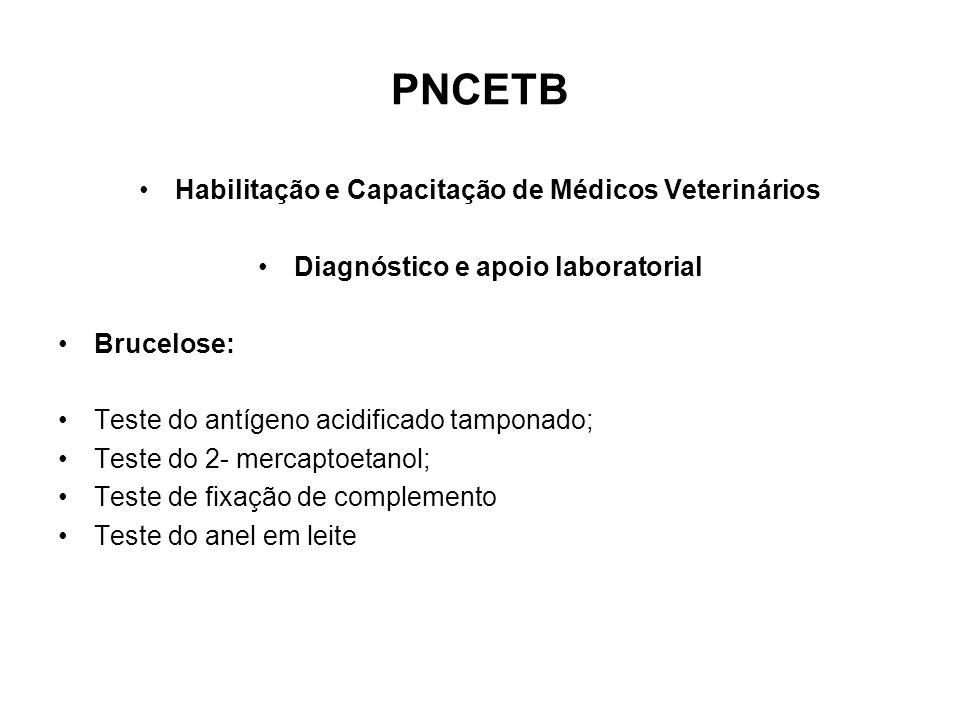 PNCETB •Habilitação e Capacitação de Médicos Veterinários •Diagnóstico e apoio laboratorial •Brucelose: •Teste do antígeno acidificado tamponado; •Teste do 2- mercaptoetanol; •Teste de fixação de complemento •Teste do anel em leite