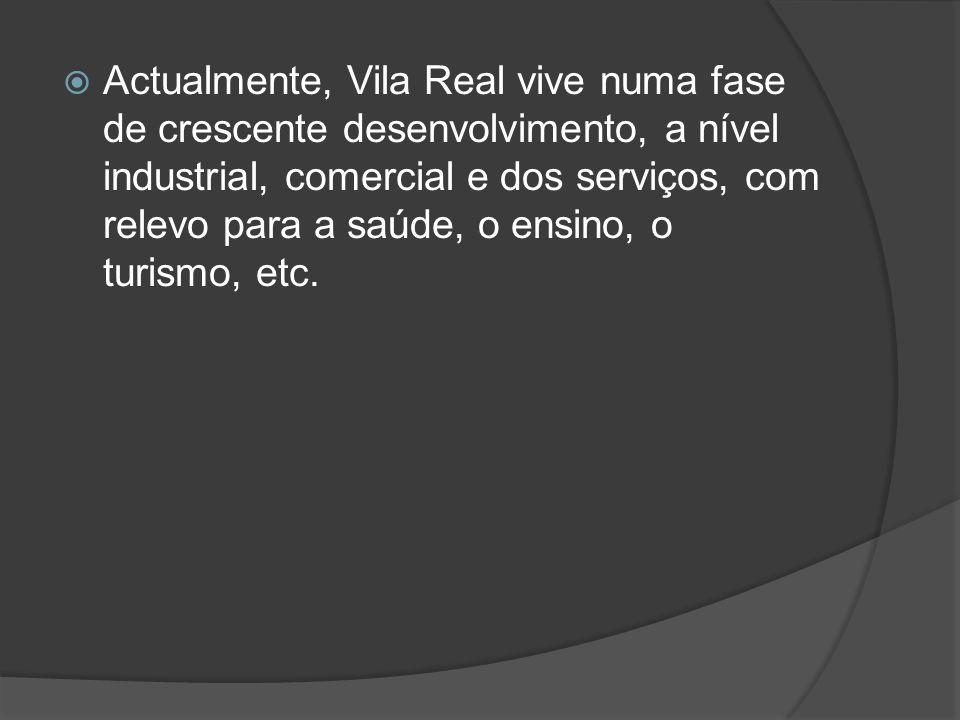  Actualmente, Vila Real vive numa fase de crescente desenvolvimento, a nível industrial, comercial e dos serviços, com relevo para a saúde, o ensino,