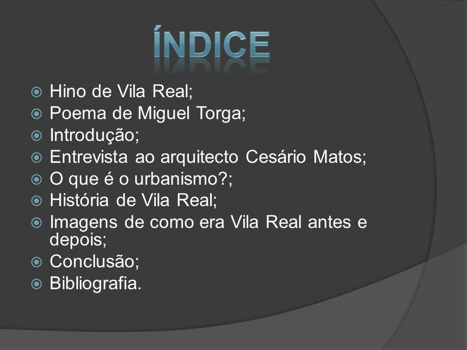  Hino de Vila Real;  Poema de Miguel Torga;  Introdução;  Entrevista ao arquitecto Cesário Matos;  O que é o urbanismo?;  História de Vila Real;