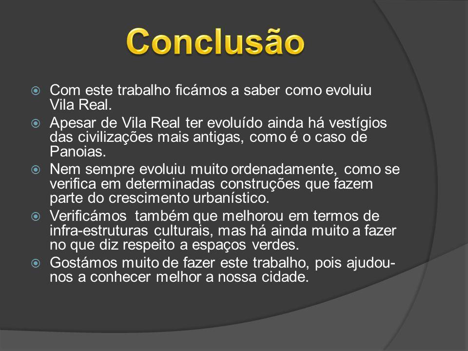  Com este trabalho ficámos a saber como evoluiu Vila Real.  Apesar de Vila Real ter evoluído ainda há vestígios das civilizações mais antigas, como