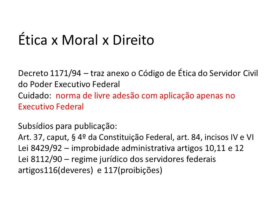 • Ética x Moral x Direito Decreto 1171/94 – traz anexo o Código de Ética do Servidor Civil do Poder Executivo Federal Cuidado: norma de livre adesão c