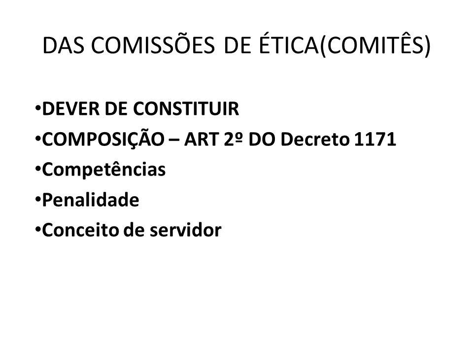 DAS COMISSÕES DE ÉTICA(COMITÊS) • DEVER DE CONSTITUIR • COMPOSIÇÃO – ART 2º DO Decreto 1171 • Competências • Penalidade • Conceito de servidor