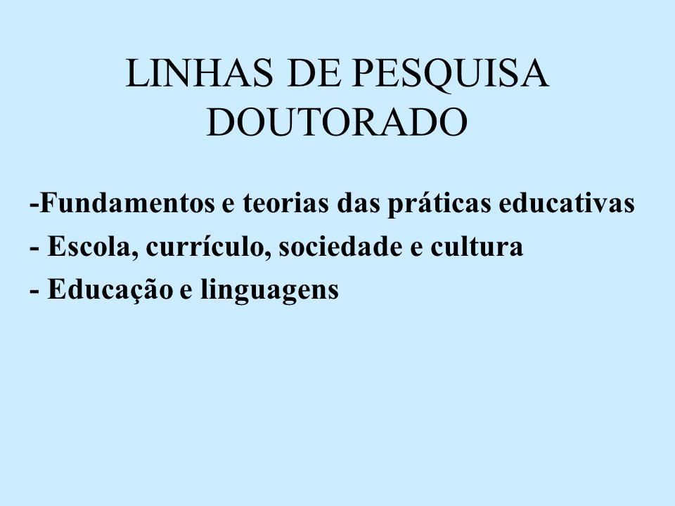LINHAS DE PESQUISA DOUTORADO -Fundamentos e teorias das práticas educativas - Escola, currículo, sociedade e cultura - Educação e linguagens