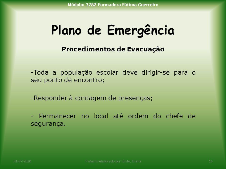 Plano de Emergência 01-07-2010Trabalho elaborado por: Élvio; Eliana16 Módulo: 3787 Formadora Fátima Guerreiro Procedimentos de Evacuação -Toda a popul