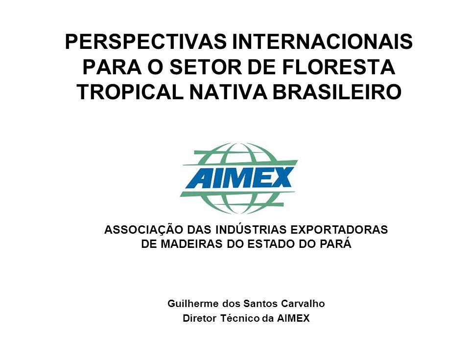 Guilherme dos Santos Carvalho Diretor Técnico da AIMEX PERSPECTIVAS INTERNACIONAIS PARA O SETOR DE FLORESTA TROPICAL NATIVA BRASILEIRO ASSOCIAÇÃO DAS