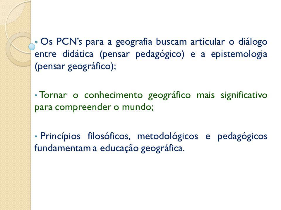 • Os PCN's para a geografia buscam articular o diálogo entre didática (pensar pedagógico) e a epistemologia (pensar geográfico); • Tornar o conhecimento geográfico mais significativo para compreender o mundo; • Princípios filosóficos, metodológicos e pedagógicos fundamentam a educação geográfica.