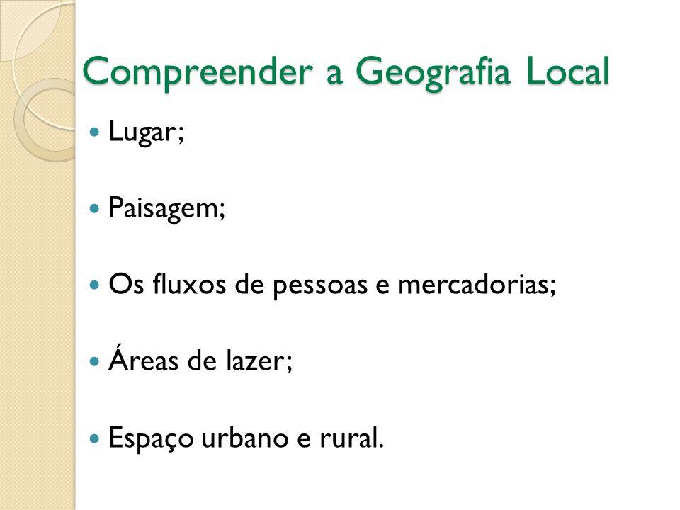 Compreender a Geografia Local  Lugar;  Paisagem;  Os fluxos de pessoas e mercadorias;  Áreas de lazer;  Espaço urbano e rural.