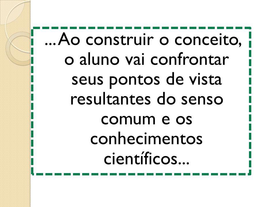 ... Ao construir o conceito, o aluno vai confrontar seus pontos de vista resultantes do senso comum e os conhecimentos científicos...