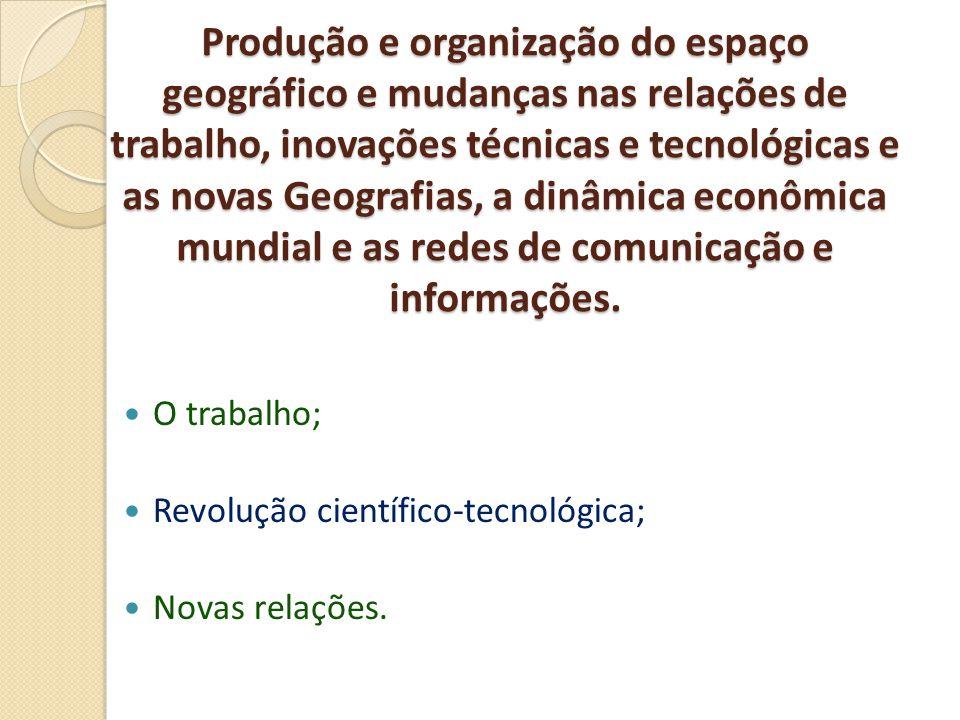 Produção e organização do espaço geográfico e mudanças nas relações de trabalho, inovações técnicas e tecnológicas e as novas Geografias, a dinâmica econômica mundial e as redes de comunicação e informações.