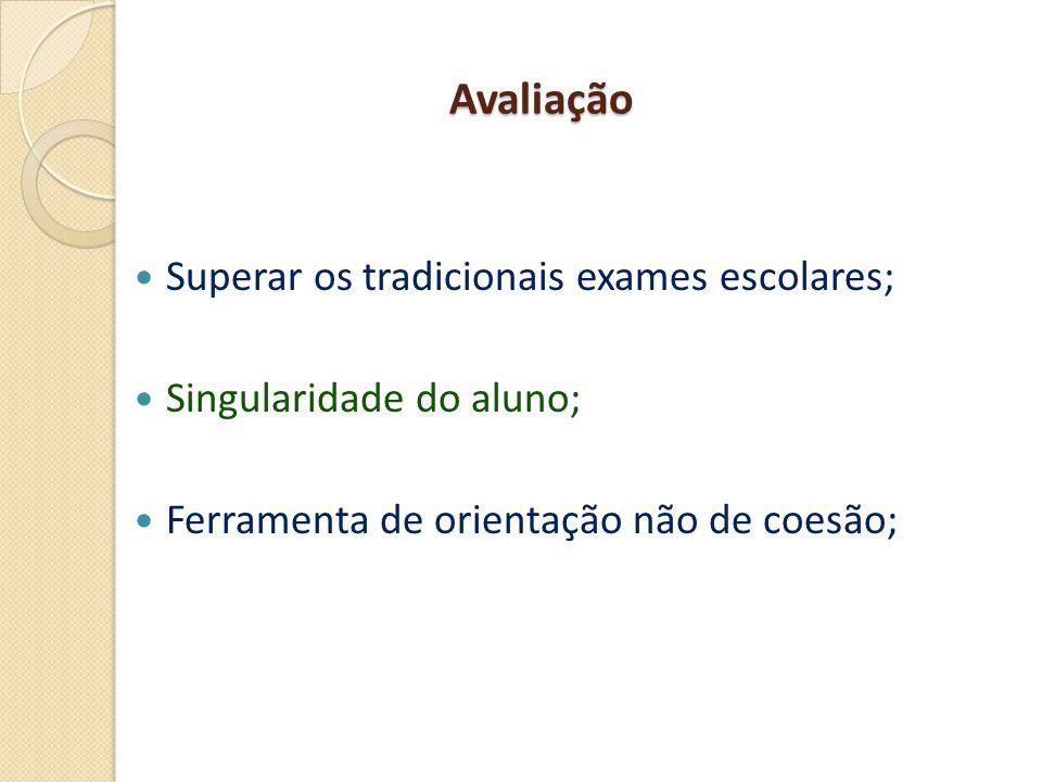 Avaliação  Superar os tradicionais exames escolares;  Singularidade do aluno;  Ferramenta de orientação não de coesão;
