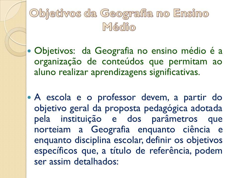  Objetivos: da Geografia no ensino médio é a organização de conteúdos que permitam ao aluno realizar aprendizagens significativas.