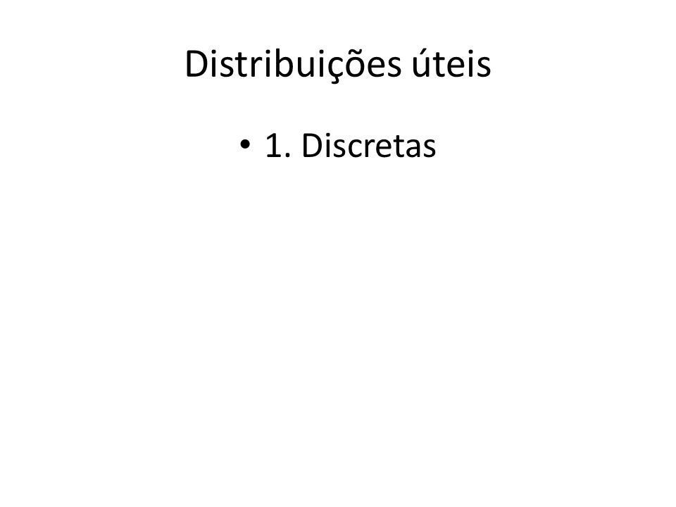 Distribuições úteis • 1. Discretas