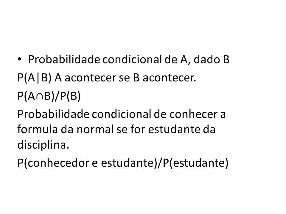 • Probabilidade condicional de A, dado B P(A|B) A acontecer se B acontecer. P(A∩B)/P(B) Probabilidade condicional de conhecer a formula da normal se f