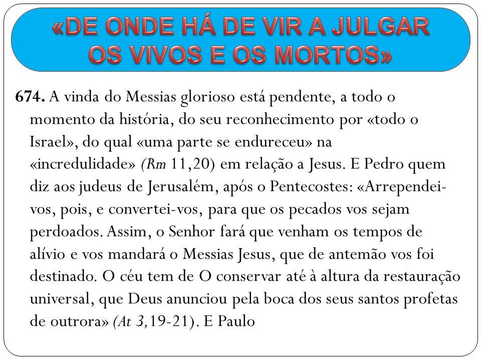 674. A vinda do Messias glorioso está pendente, a todo o momento da história, do seu reconhecimento por «todo o Israel», do qual «uma parte se endurec