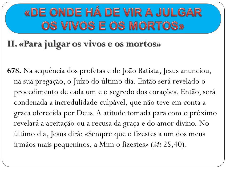 II. «Para julgar os vivos e os mortos» 678. Na sequência dos profetas e de João Batista, Jesus anunciou, na sua pregação, o Juízo do último dia. Então
