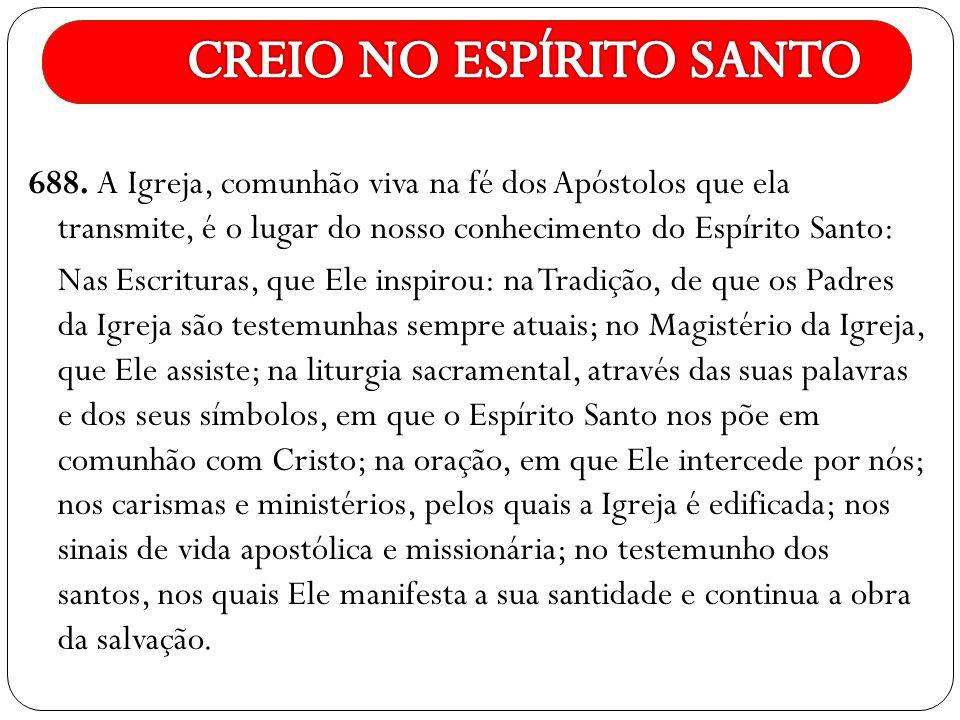 688. A Igreja, comunhão viva na fé dos Apóstolos que ela transmite, é o lugar do nosso conhecimento do Espírito Santo: Nas Escrituras, que Ele inspiro