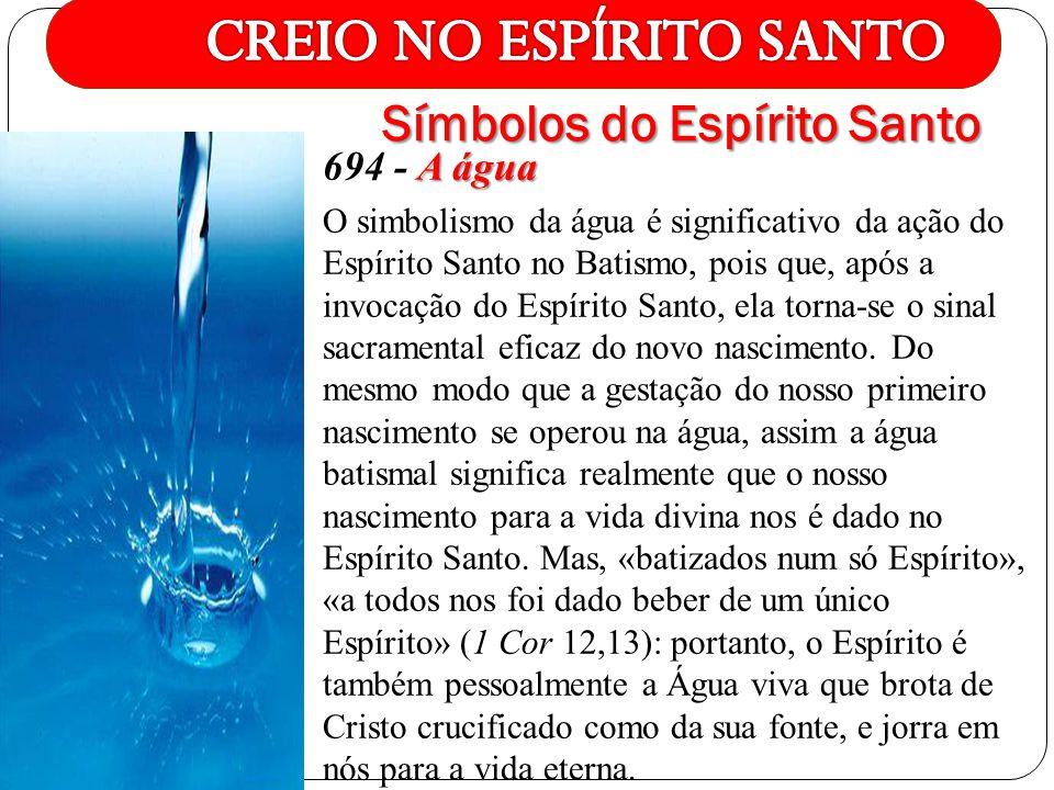 A água 694 - A água O simbolismo da água é significativo da ação do Espírito Santo no Batismo, pois que, após a invocação do Espírito Santo, ela torna