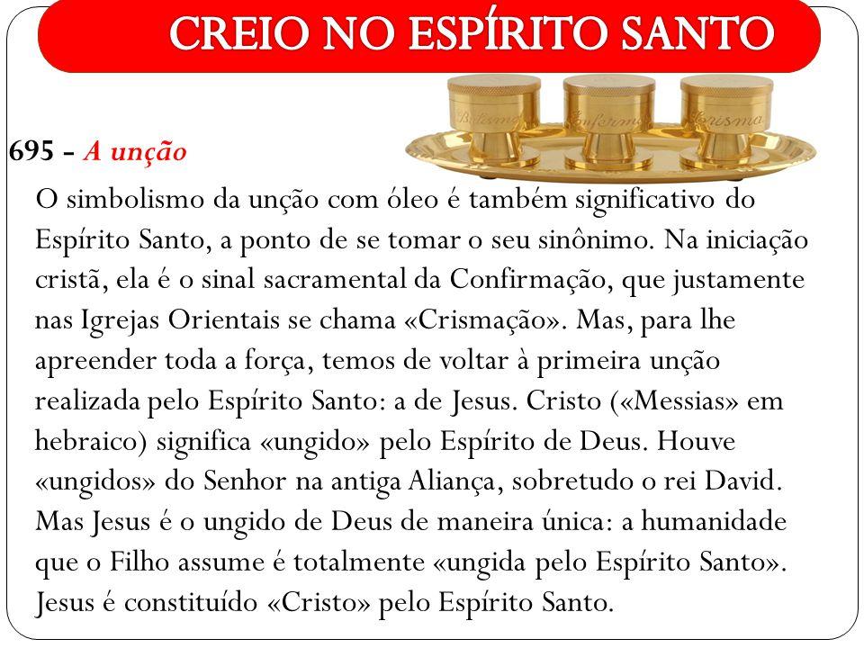 695 - A unção O simbolismo da unção com óleo é também significativo do Espírito Santo, a ponto de se tomar o seu sinônimo. Na iniciação cristã, ela é