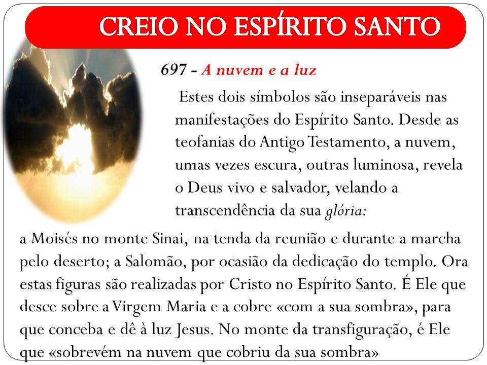 697 - A nuvem e a luz Estes dois símbolos são inseparáveis nas manifestações do Espírito Santo. Desde as teofanias do Antigo Testamento, a nuvem, umas