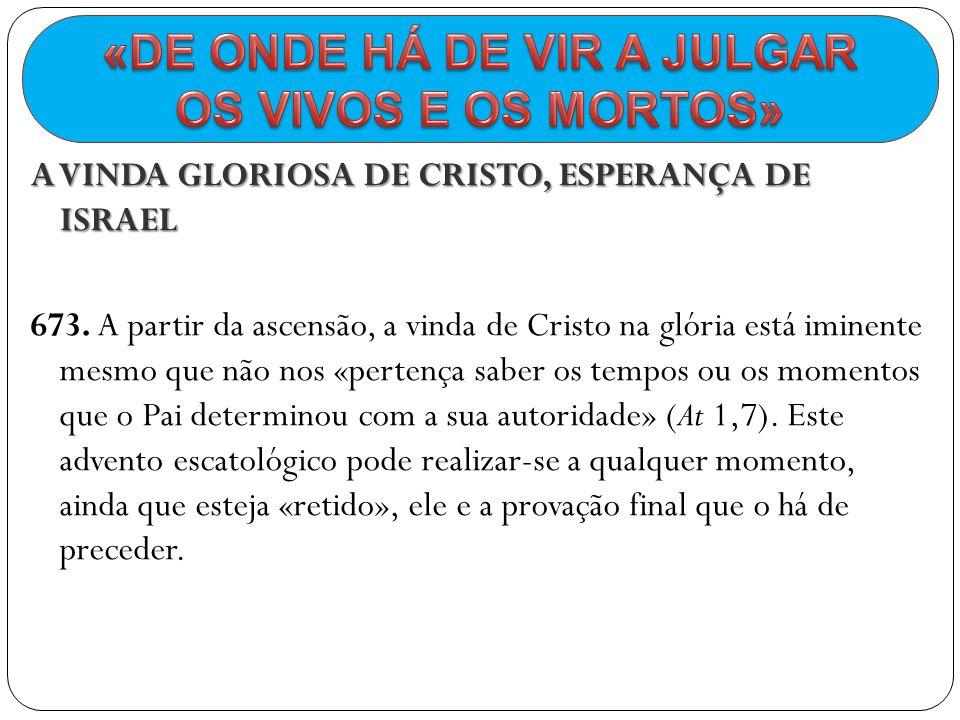 A VINDA GLORIOSA DE CRISTO, ESPERANÇA DE ISRAEL 673. A partir da ascensão, a vinda de Cristo na glória está iminente mesmo que não nos «pertença saber