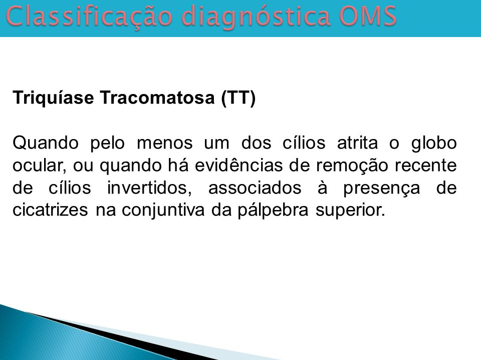 Classificação diagnóstica OMS Triquíase Tracomatosa (TT) Quando pelo menos um dos cílios atrita o globo ocular, ou quando há evidências de remoção recente de cílios invertidos, associados à presença de cicatrizes na conjuntiva da pálpebra superior.