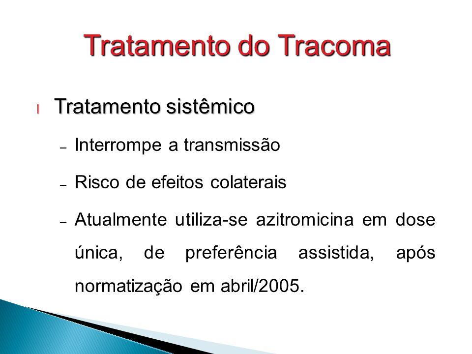 Tratamento do Tracoma l Tratamento sistêmico – Interrompe a transmissão – Risco de efeitos colaterais – Atualmente utiliza-se azitromicina em dose única, de preferência assistida, após normatização em abril/2005.