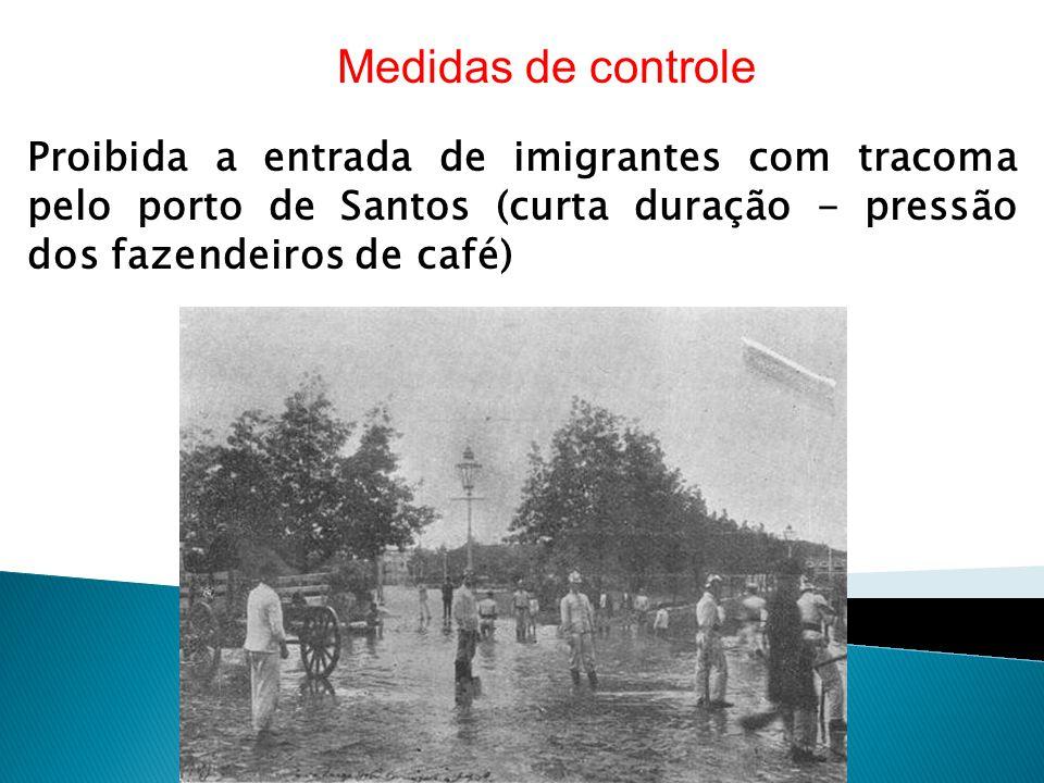 Proibida a entrada de imigrantes com tracoma pelo porto de Santos (curta duração - pressão dos fazendeiros de café) Medidas de controle