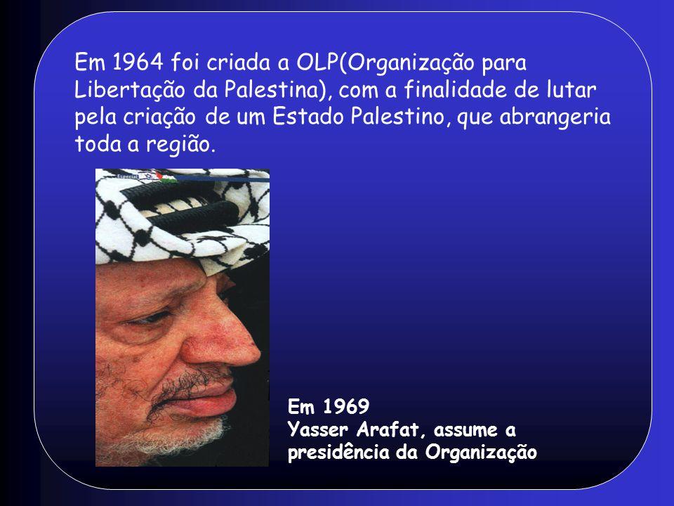 Em 1964 foi criada a OLP(Organização para Libertação da Palestina), com a finalidade de lutar pela criação de um Estado Palestino, que abrangeria toda