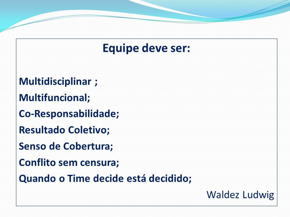 Equipe deve ser: Multidisciplinar ; Multifuncional; Co-Responsabilidade; Resultado Coletivo; Senso de Cobertura; Conflito sem censura; Quando o Time d
