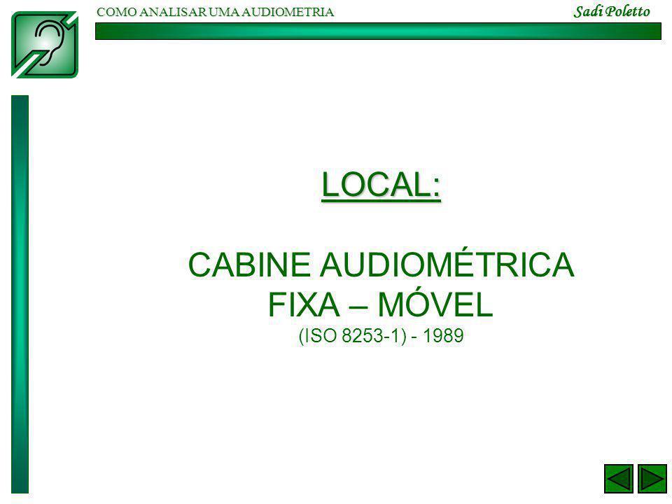 COMO ANALISAR UMA AUDIOMETRIA Sadi Poletto LOCAL: CABINE AUDIOMÉTRICA FIXA – MÓVEL (ISO 8253-1) - 1989