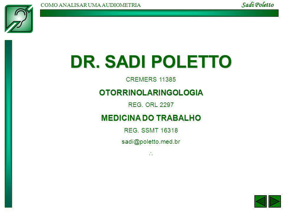 COMO ANALISAR UMA AUDIOMETRIA Sadi Poletto DR. SADI POLETTO CREMERS 11385OTORRINOLARINGOLOGIA REG. ORL 2297 MEDICINA DO TRABALHO REG. SSMT 16318 sadi@