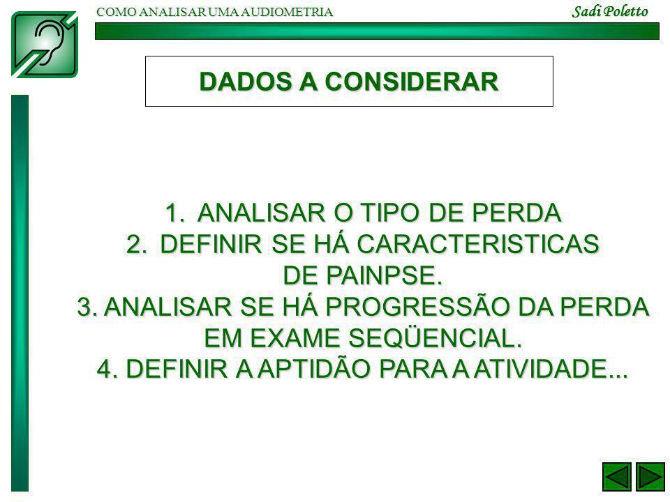 COMO ANALISAR UMA AUDIOMETRIA Sadi Poletto DADOS A CONSIDERAR 1.ANALISAR O TIPO DE PERDA 2.DEFINIR SE HÁ CARACTERISTICAS DE PAINPSE. 3. ANALISAR SE HÁ