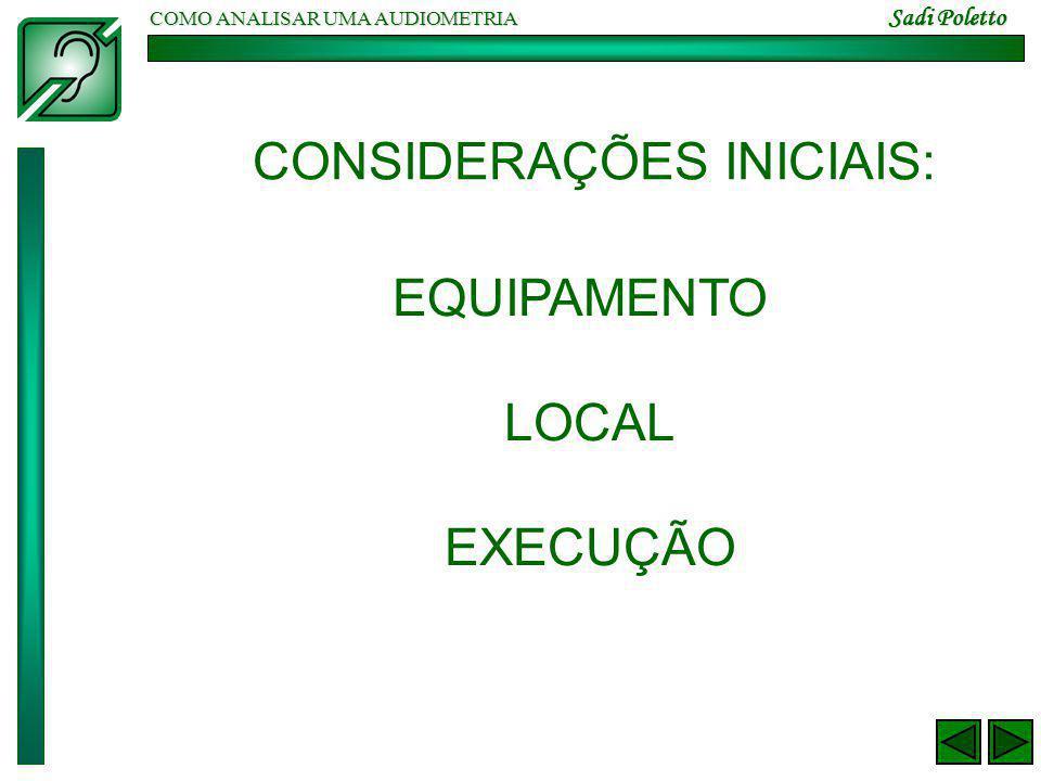 COMO ANALISAR UMA AUDIOMETRIA Sadi Poletto CONSIDERAÇÕES INICIAIS: EQUIPAMENTO LOCAL EXECUÇÃO