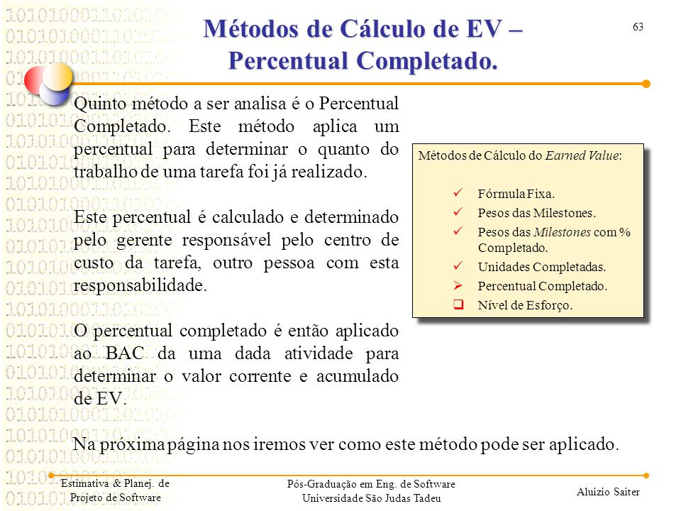 63 Aluizio Saiter Pós-Graduação em Eng. de Software Universidade São Judas Tadeu Quinto método a ser analisa é o Percentual Completado. Este método ap