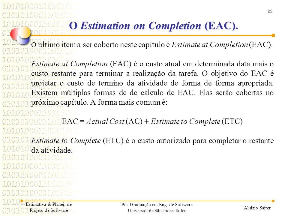 85 Aluizio Saiter Pós-Graduação em Eng. de Software Universidade São Judas Tadeu O último item a ser coberto neste capítulo é Estimate at Completion (