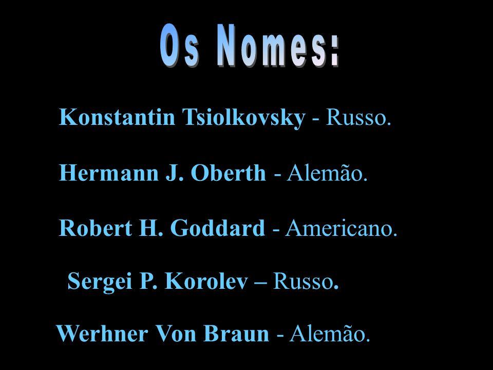 Konstantin Tsiolkovsky - Russo. Hermann J. Oberth - Alemão. Robert H. Goddard - Americano. Werhner Von Braun - Alemão. Sergei P. Korolev – Russo.