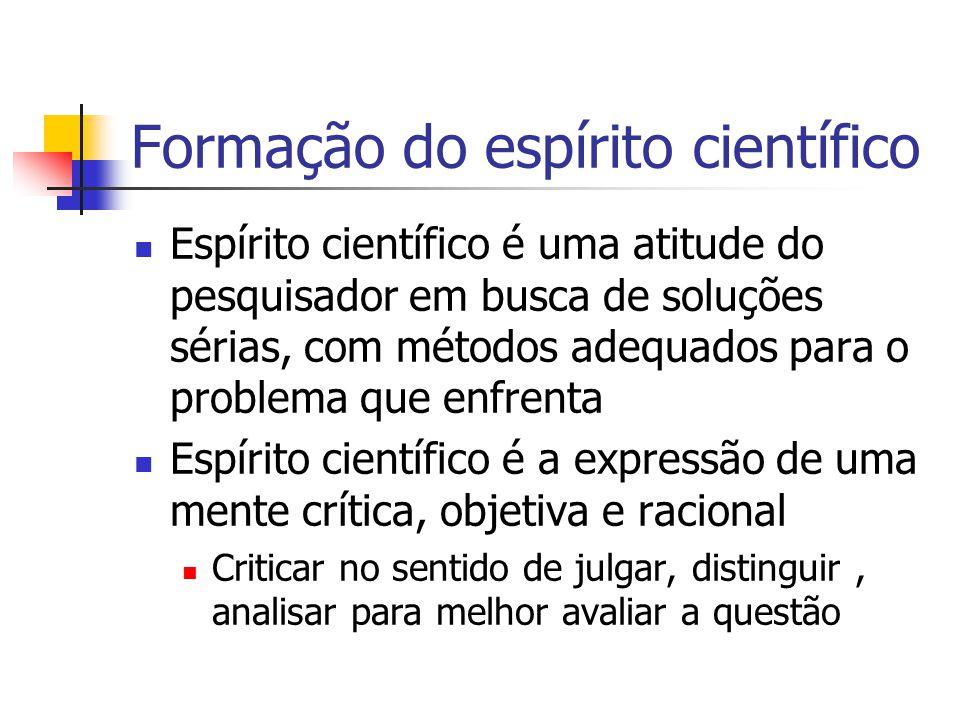 Formação do espírito científico  Espírito científico é uma atitude do pesquisador em busca de soluções sérias, com métodos adequados para o problema