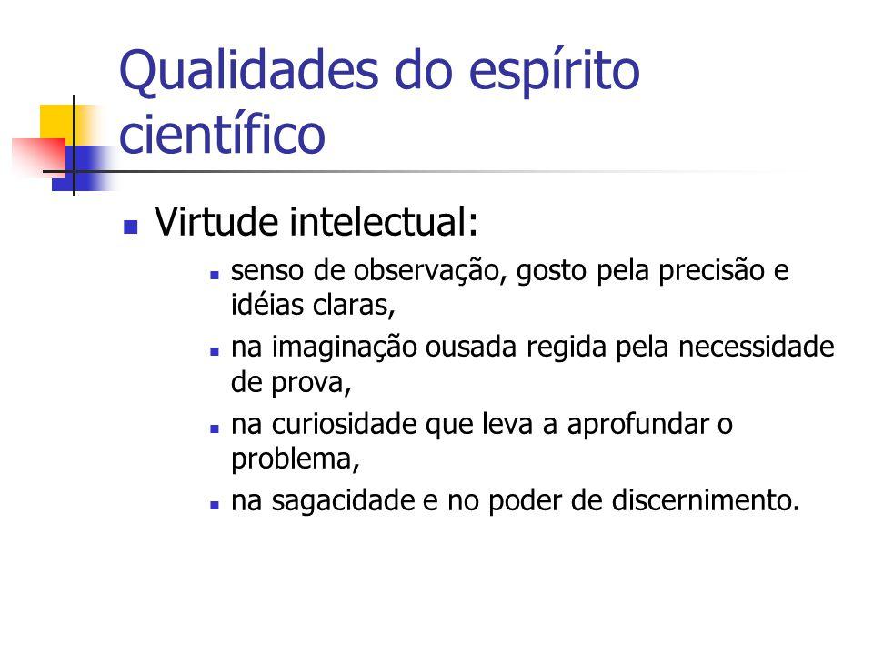 Qualidades do espírito científico  Virtude intelectual:  senso de observação, gosto pela precisão e idéias claras,  na imaginação ousada regida pel