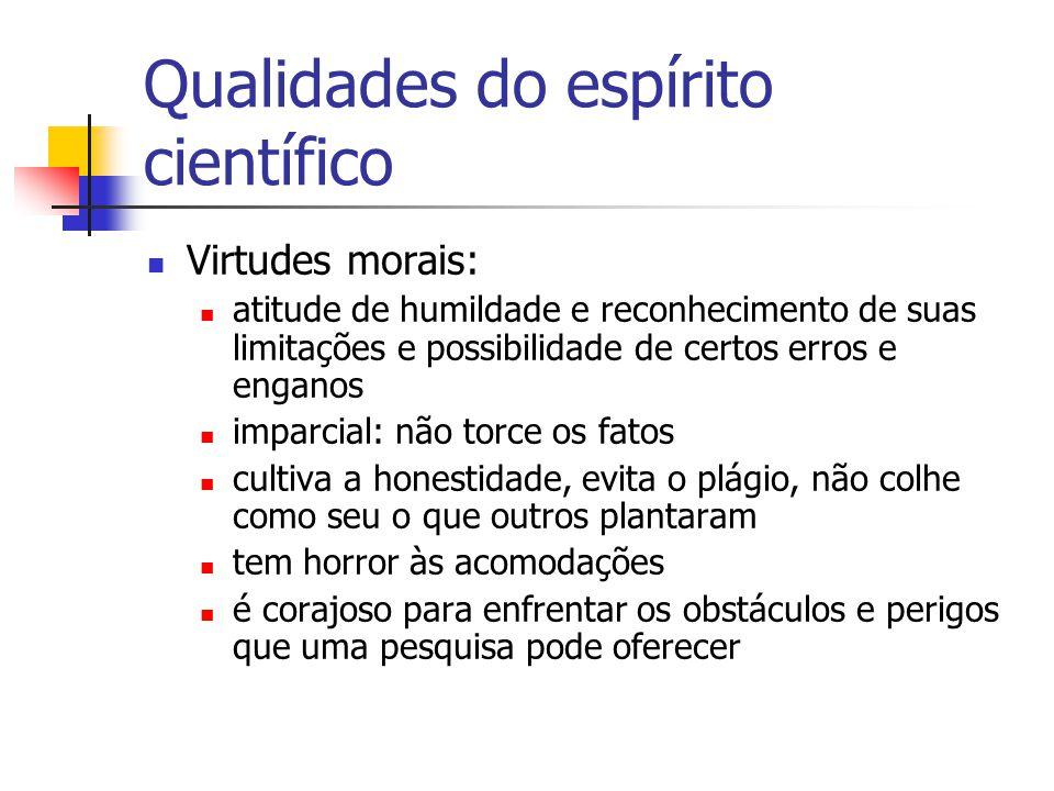 Qualidades do espírito científico  Virtudes morais:  atitude de humildade e reconhecimento de suas limitações e possibilidade de certos erros e enga